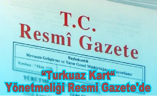 Turkuaz Kart Yönetmenliği Resmi Gazetede Yayınlandı